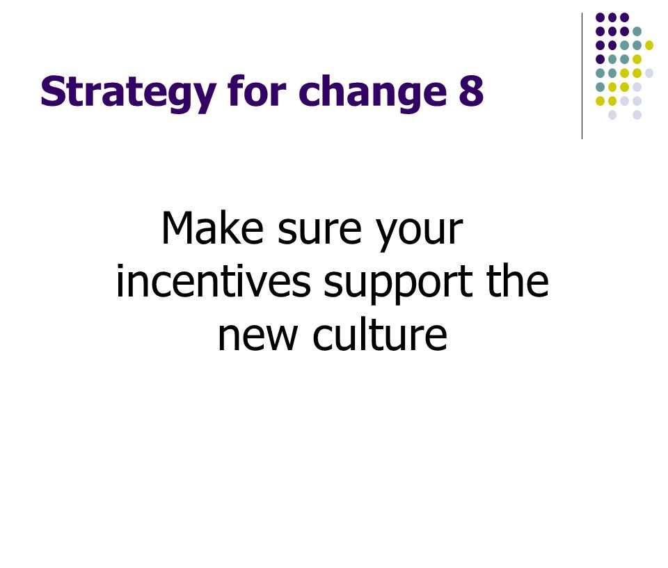 Strategy for change 8 Make sure your incentives support the new culture
