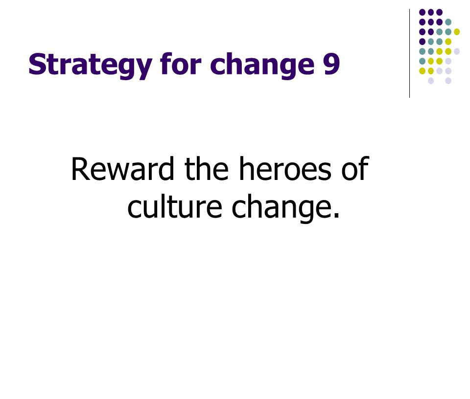Strategy for change 9 Reward the heroes of culture change.