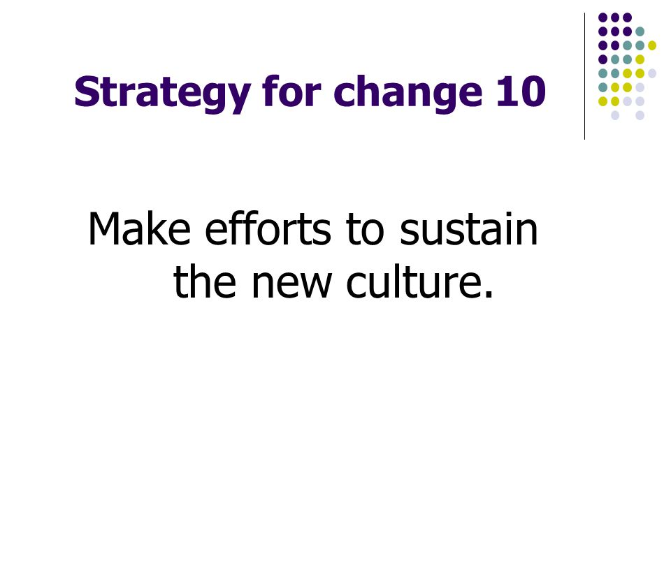 Strategy for change 10 Make efforts to sustain the new culture.
