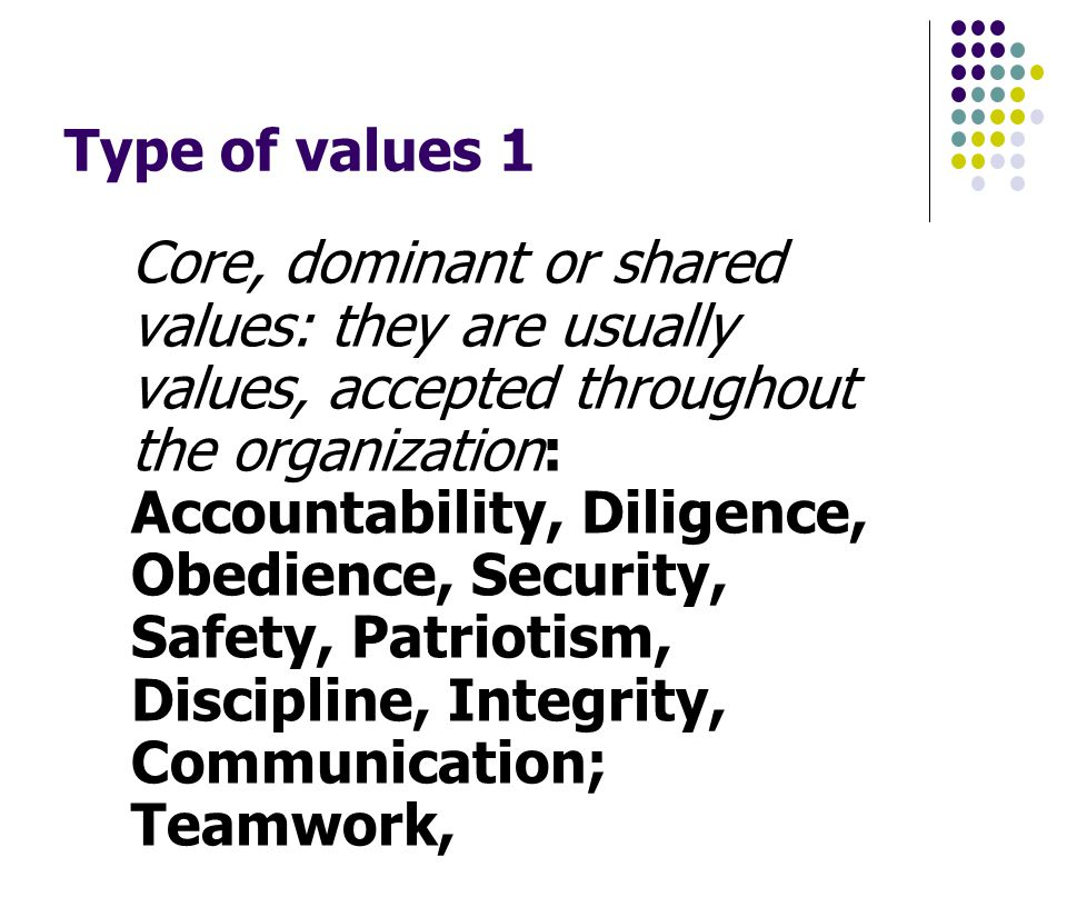 Type of values 1 Core, dominant or shared values: they are usually values, accepted throughout the organization: Accountability, Diligence, Obedience, Security, Safety, Patriotism, Discipline, Integrity, Communication; Teamwork,