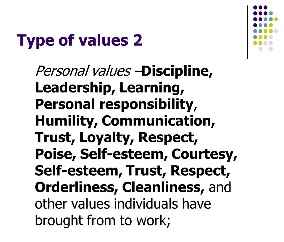 Type of values 2 Personal values –Discipline, Leadership, Learning, Personal responsibility, Humility, Communication, Trust, Loyalty, Respect, Poise, Self-esteem, Courtesy, Self-esteem, Trust, Respect, Orderliness, Cleanliness, and other values individuals have brought from to work;