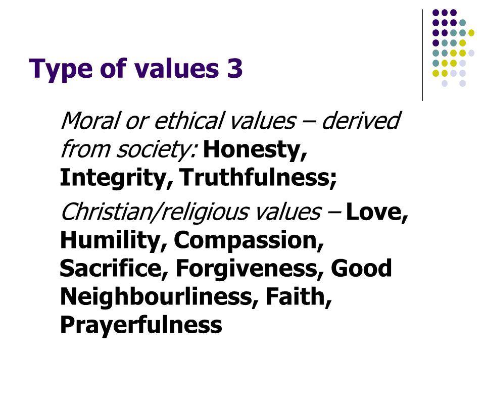 Type of values 3 Moral or ethical values – derived from society: Honesty, Integrity, Truthfulness; Christian/religious values – Love, Humility, Compassion, Sacrifice, Forgiveness, Good Neighbourliness, Faith, Prayerfulness