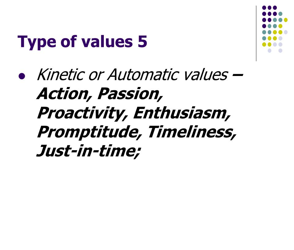 Type of values 5 Kinetic or Automatic values – Action, Passion, Proactivity, Enthusiasm, Promptitude, Timeliness, Just-in-time;