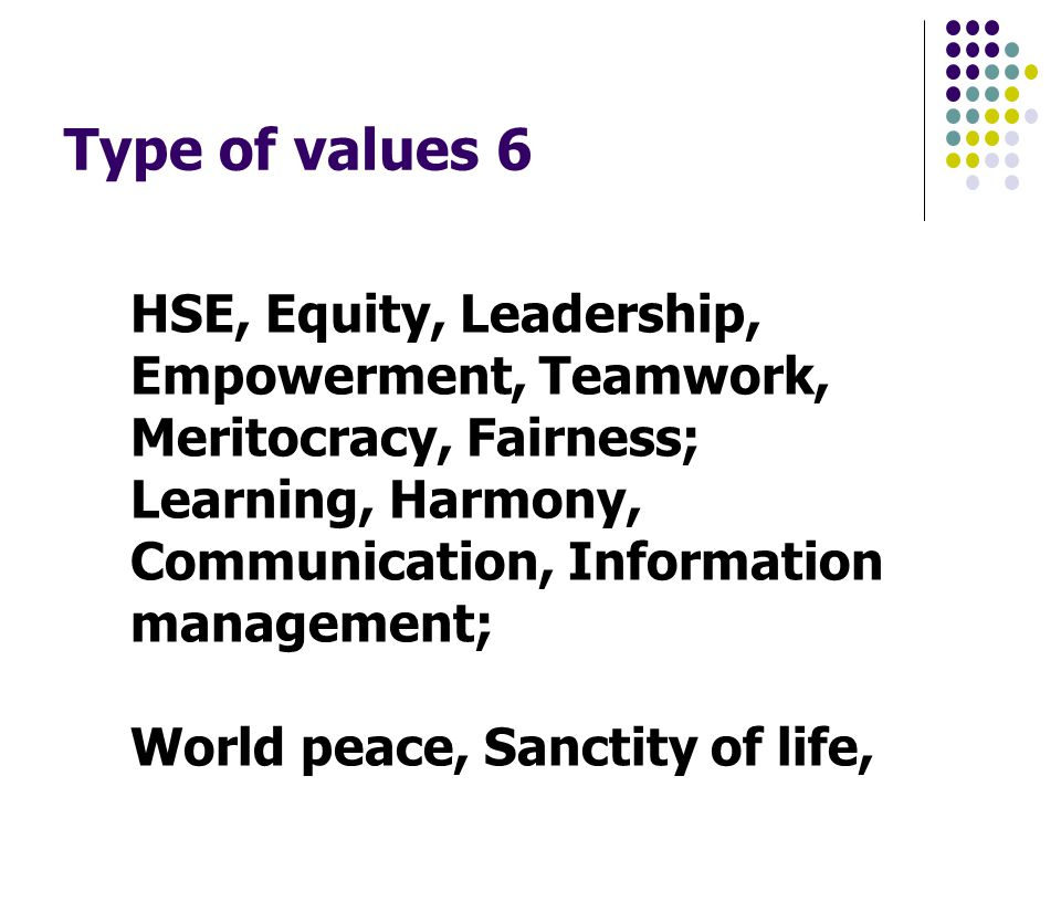 Type of values 6 HSE, Equity, Leadership, Empowerment, Teamwork, Meritocracy, Fairness; Learning, Harmony, Communication, Information management; World peace, Sanctity of life,