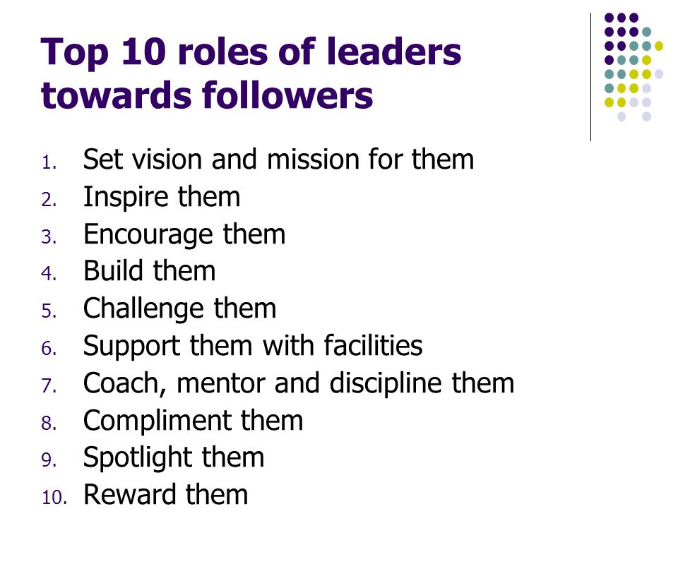 Top 10 roles of leaders towards followers 1. Set vision and mission for them 2.