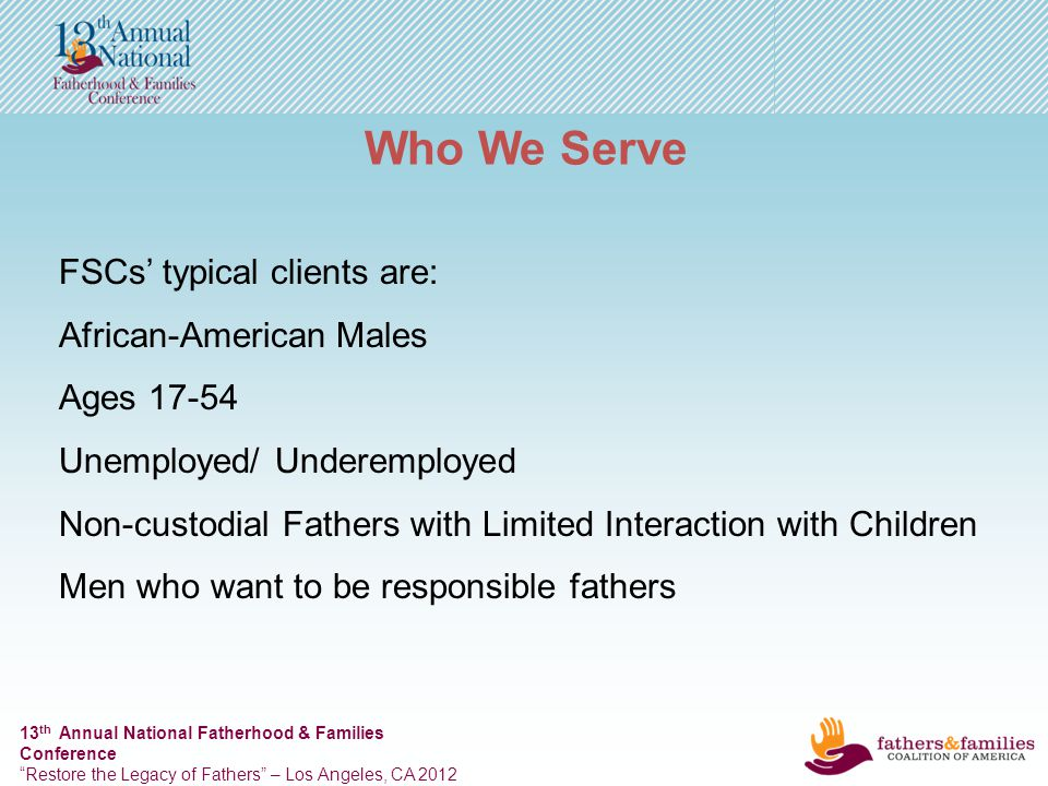 13 th Annual National Fatherhood & Families Conference Restore the Legacy of Fathers – Los Angeles, CA 2012 Who We Serve FSCs typical clients are: African-American Males Ages 17-54 Unemployed/ Underemployed Non-custodial Fathers with Limited Interaction with Children Men who want to be responsible fathers