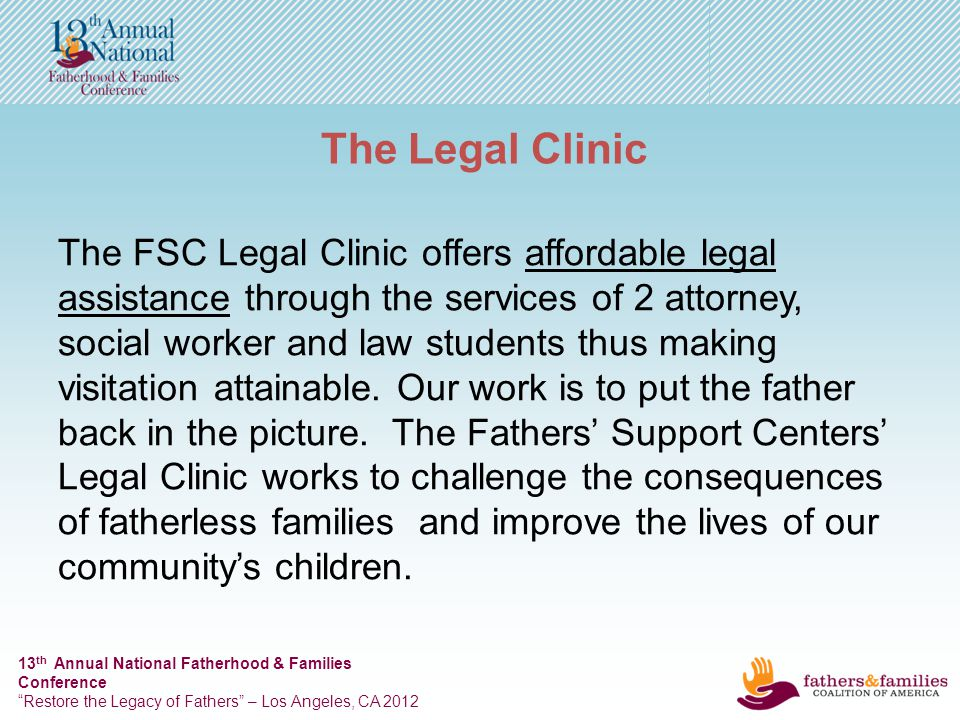 13 th Annual National Fatherhood & Families Conference Restore the Legacy of Fathers – Los Angeles, CA 2012 The Legal Clinic The FSC Legal Clinic offers affordable legal assistance through the services of 2 attorney, social worker and law students thus making visitation attainable.