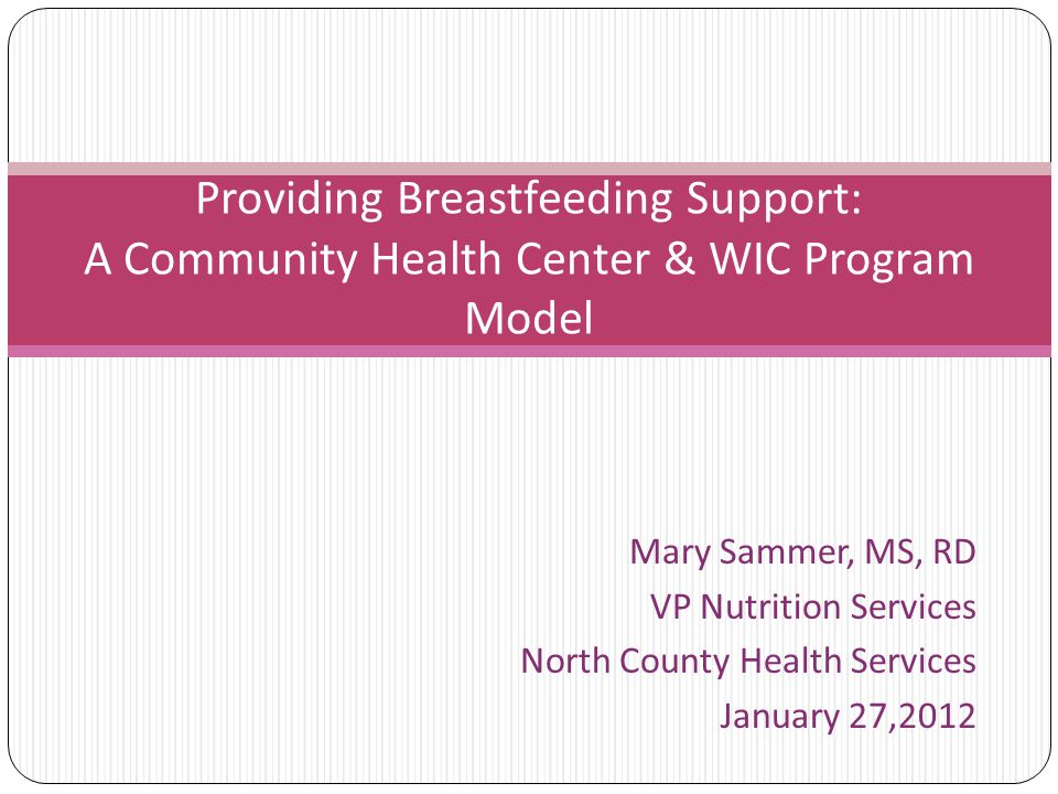 Mary Sammer, MS, RD VP Nutrition Services North County Health Services January 27,2012 Providing Breastfeeding Support: A Community Health Center & WIC Program Model