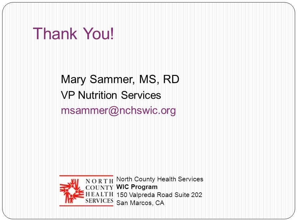 Thank You! Mary Sammer, MS, RD VP Nutrition Services msammer@nchswic.org North County Health Services WIC Program 150 Valpreda Road Suite 202 San Marc