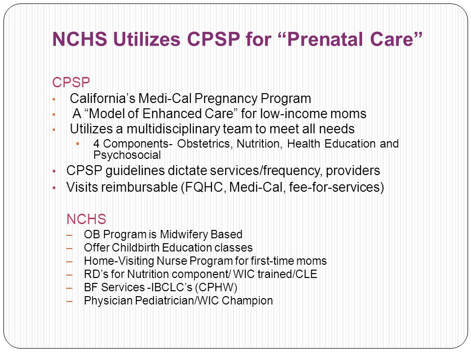 NCHS Utilizes CPSP for Prenatal Care CPSP Californias Medi-Cal Pregnancy Program A Model of Enhanced Care for low-income moms Utilizes a multidisciplinary team to meet all needs 4 Components- Obstetrics, Nutrition, Health Education and Psychosocial CPSP guidelines dictate services/frequency, providers Visits reimbursable (FQHC, Medi-Cal, fee-for-services) NCHS –OB Program is Midwifery Based –Offer Childbirth Education classes –Home-Visiting Nurse Program for first-time moms –RDs for Nutrition component/ WIC trained/CLE –BF Services -IBCLCs (CPHW) –Physician Pediatrician/WIC Champion