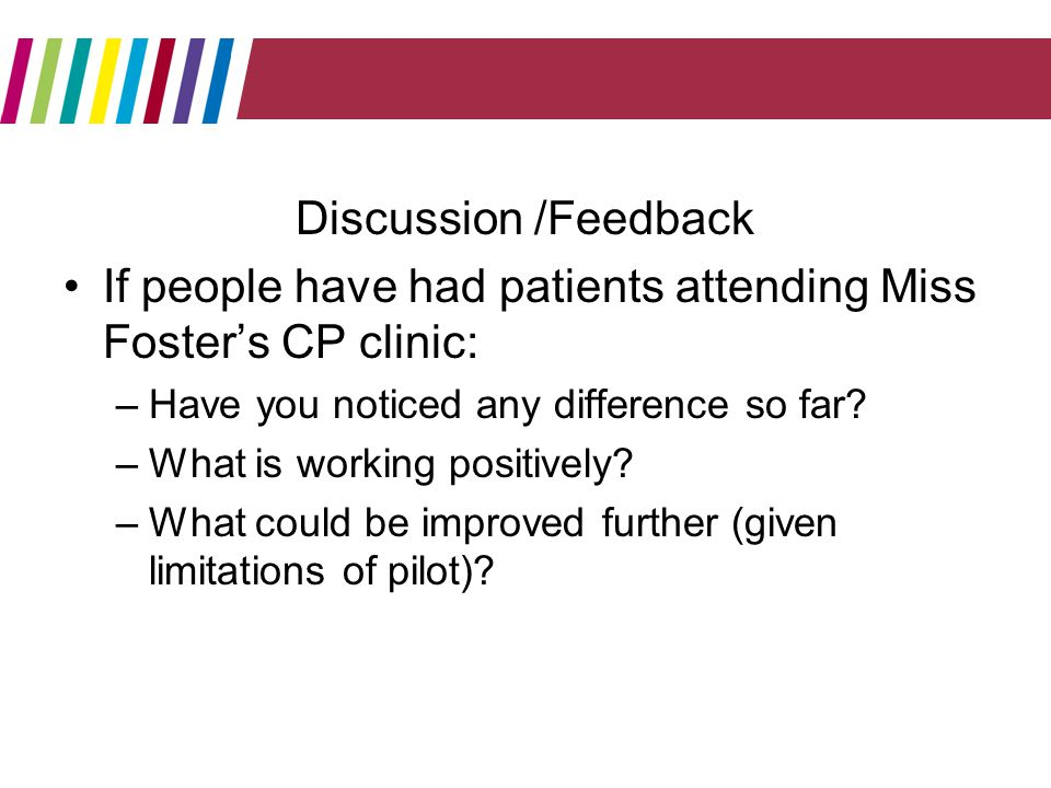 Discussion /Feedback If people have had patients attending Miss Fosters CP clinic: –Have you noticed any difference so far.