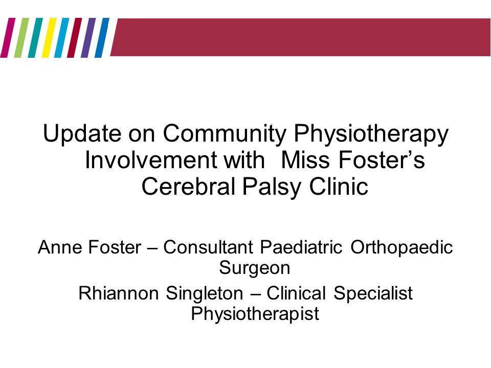 Update on Community Physiotherapy Involvement with Miss Fosters Cerebral Palsy Clinic Anne Foster – Consultant Paediatric Orthopaedic Surgeon Rhiannon Singleton – Clinical Specialist Physiotherapist