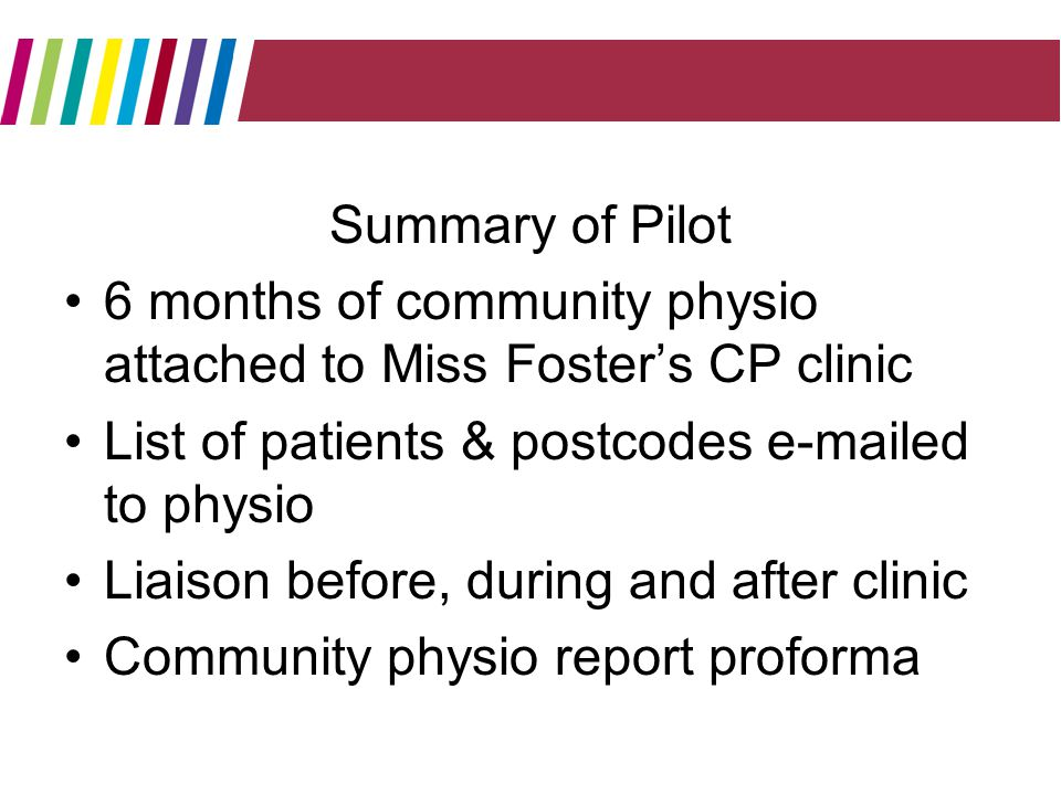 Summary of Pilot 6 months of community physio attached to Miss Fosters CP clinic List of patients & postcodes  ed to physio Liaison before, during and after clinic Community physio report proforma