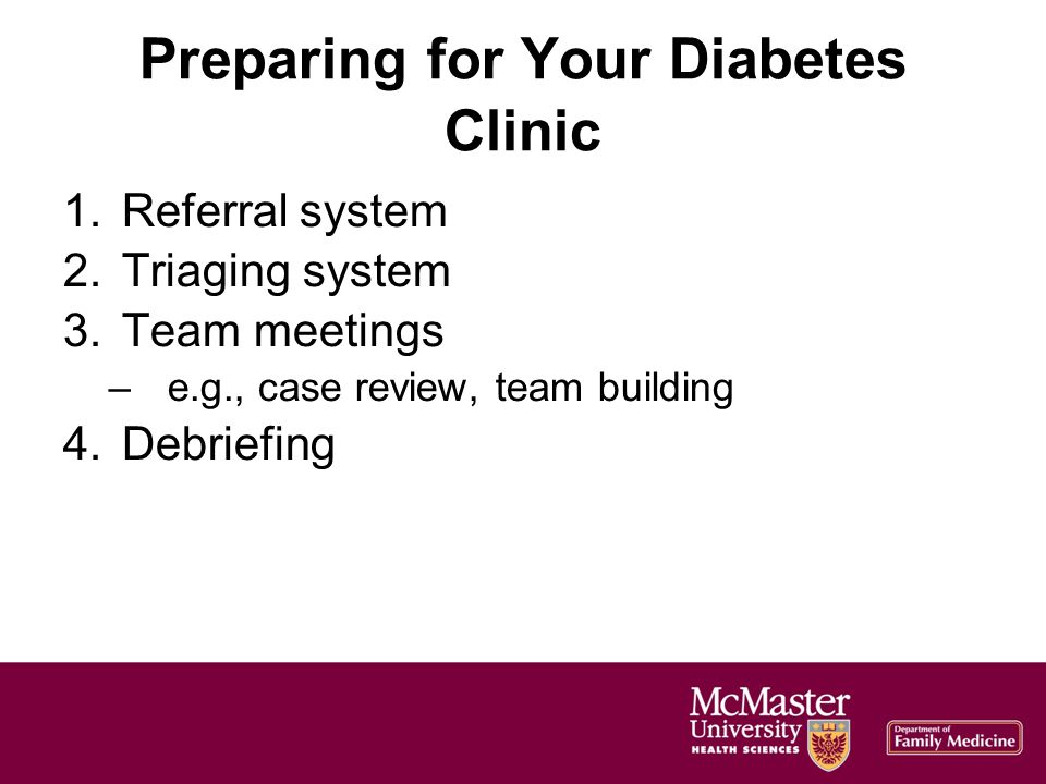 Preparing for Your Diabetes Clinic 1.Referral system 2.Triaging system 3.Team meetings –e.g., case review, team building 4.Debriefing