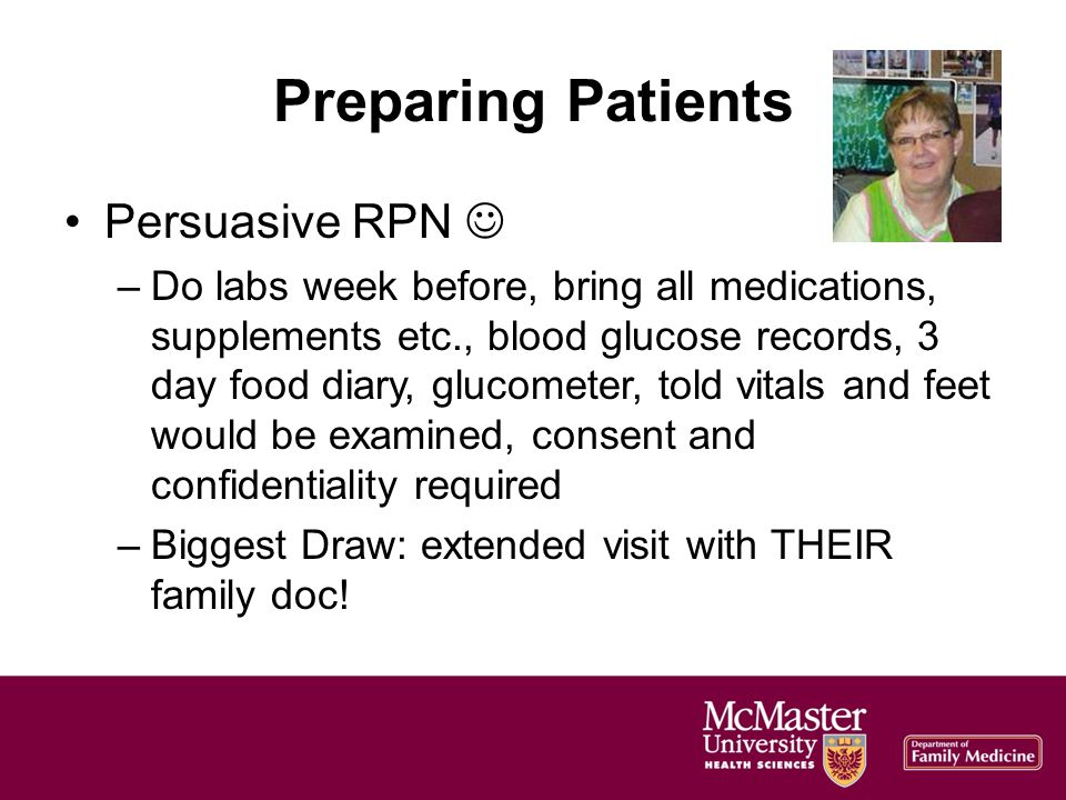 Preparing Patients Persuasive RPN –Do labs week before, bring all medications, supplements etc., blood glucose records, 3 day food diary, glucometer, told vitals and feet would be examined, consent and confidentiality required –Biggest Draw: extended visit with THEIR family doc!
