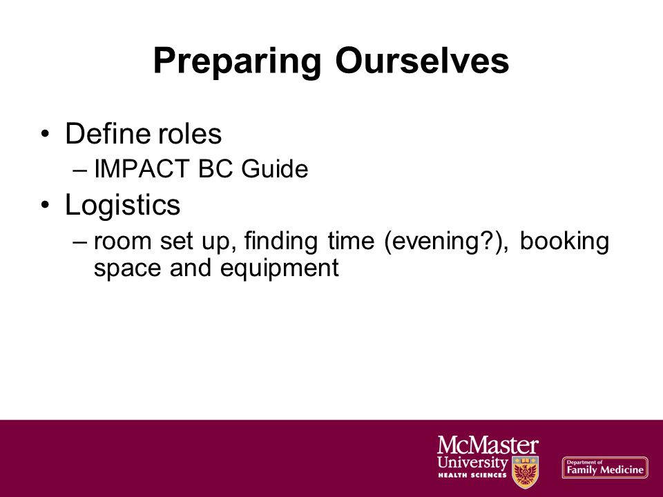 Preparing Ourselves Define roles –IMPACT BC Guide Logistics –room set up, finding time (evening ), booking space and equipment