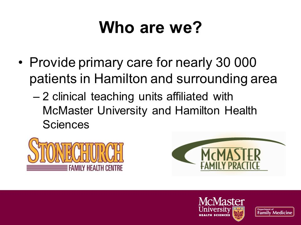StonechurchMFP Physicians16 (12.7 FTE)13 (7.5 FTE) Family Medicine Residents 32 (10-12 full-time at any one time) 34 (12-13 at any one time) RN(EC)s4 (3.5 FTE )4 (4.0 FTE) Dietitians2 (1.0 FTE)1 (0.8 FTE) Mental Health Therapists3 (2.6 FTE)3 (2.4 FTE) Clinical Pharmacists2 (0.8 FTE) ConsultantsPalliative Care, Psychiatry, Geriatrics, Internal Medicine