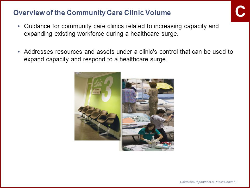 C California Department of Public Health / 9 Overview of the Community Care Clinic Volume Guidance for community care clinics related to increasing capacity and expanding existing workforce during a healthcare surge.