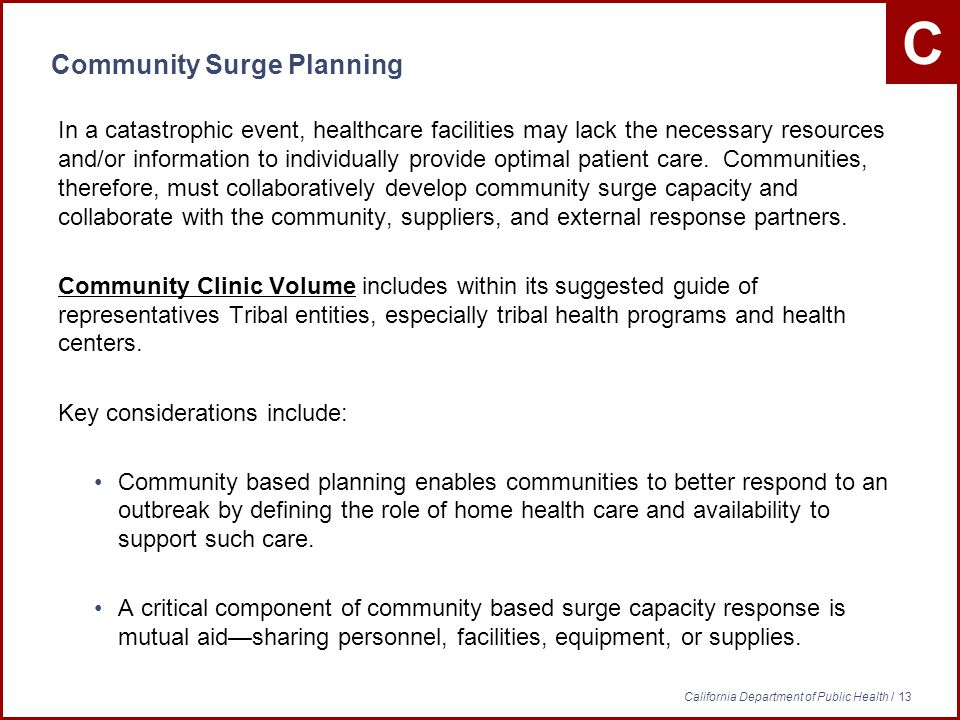 C California Department of Public Health / 13 Community Surge Planning In a catastrophic event, healthcare facilities may lack the necessary resources and/or information to individually provide optimal patient care.