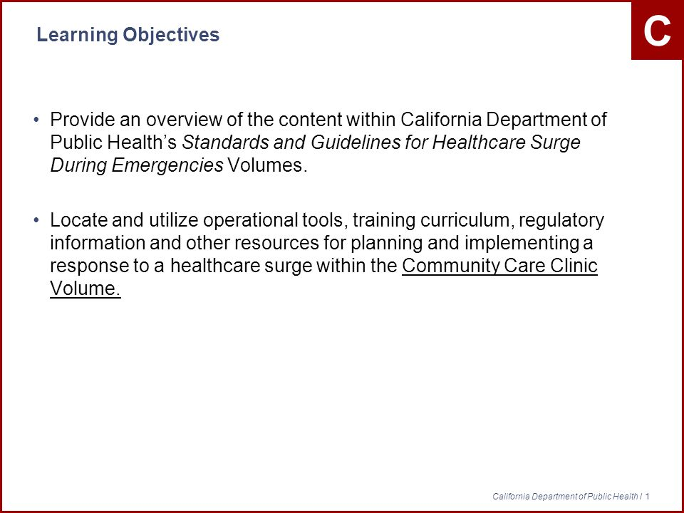 C California Department of Public Health / 1 Learning Objectives Provide an overview of the content within California Department of Public Healths Standards and Guidelines for Healthcare Surge During Emergencies Volumes.