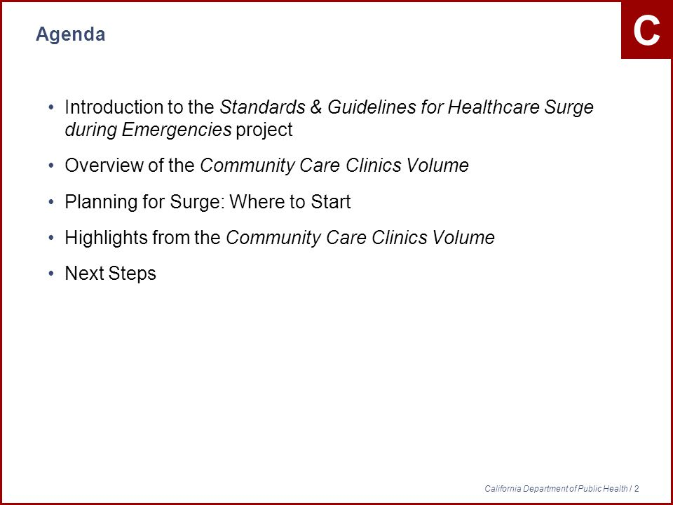 C California Department of Public Health / 2 Agenda Introduction to the Standards & Guidelines for Healthcare Surge during Emergencies project Overview of the Community Care Clinics Volume Planning for Surge: Where to Start Highlights from the Community Care Clinics Volume Next Steps