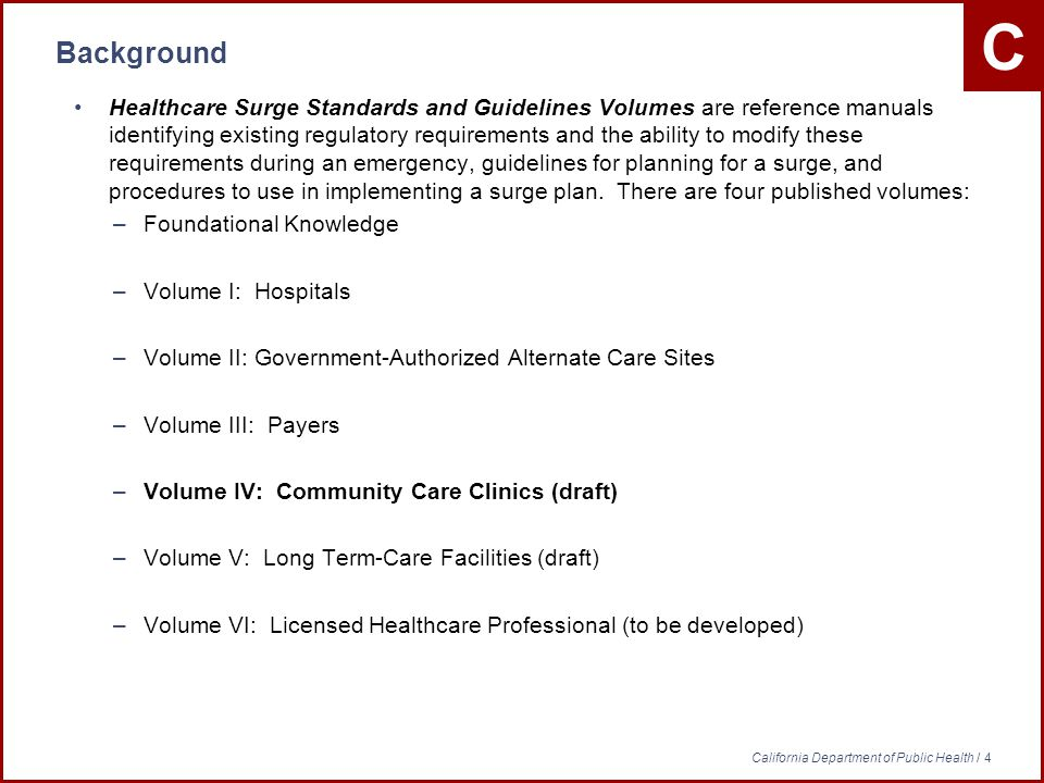 C California Department of Public Health / 4 Background Healthcare Surge Standards and Guidelines Volumes are reference manuals identifying existing regulatory requirements and the ability to modify these requirements during an emergency, guidelines for planning for a surge, and procedures to use in implementing a surge plan.