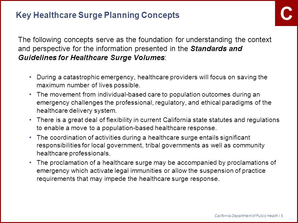 C California Department of Public Health / 5 Key Healthcare Surge Planning Concepts The following concepts serve as the foundation for understanding the context and perspective for the information presented in the Standards and Guidelines for Healthcare Surge Volumes: During a catastrophic emergency, healthcare providers will focus on saving the maximum number of lives possible.