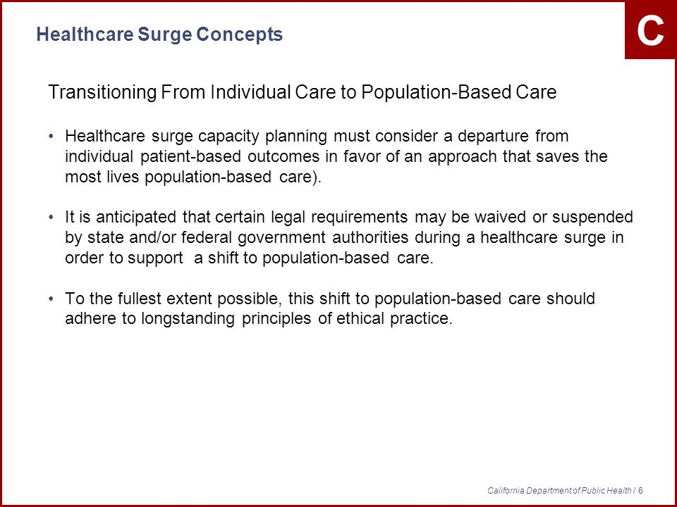 C California Department of Public Health / 6 Healthcare Surge Concepts Transitioning From Individual Care to Population-Based Care Healthcare surge capacity planning must consider a departure from individual patient-based outcomes in favor of an approach that saves the most lives population-based care).