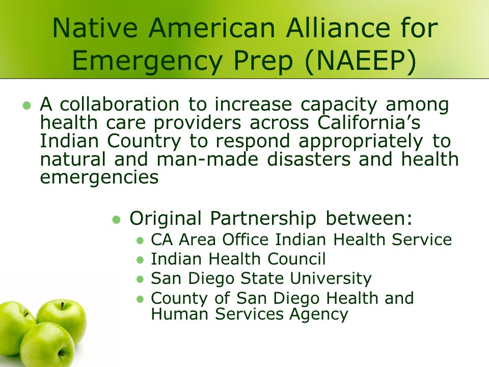 Native American Alliance for Emergency Prep (NAEEP) A collaboration to increase capacity among health care providers across Californias Indian Country to respond appropriately to natural and man-made disasters and health emergencies Original Partnership between: CA Area Office Indian Health Service Indian Health Council San Diego State University County of San Diego Health and Human Services Agency