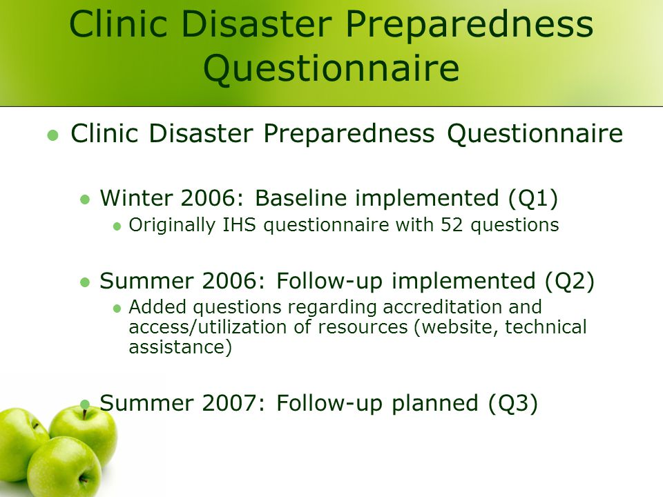 Clinic Disaster Preparedness Questionnaire Winter 2006: Baseline implemented (Q1) Originally IHS questionnaire with 52 questions Summer 2006: Follow-up implemented (Q2) Added questions regarding accreditation and access/utilization of resources (website, technical assistance) Summer 2007: Follow-up planned (Q3)