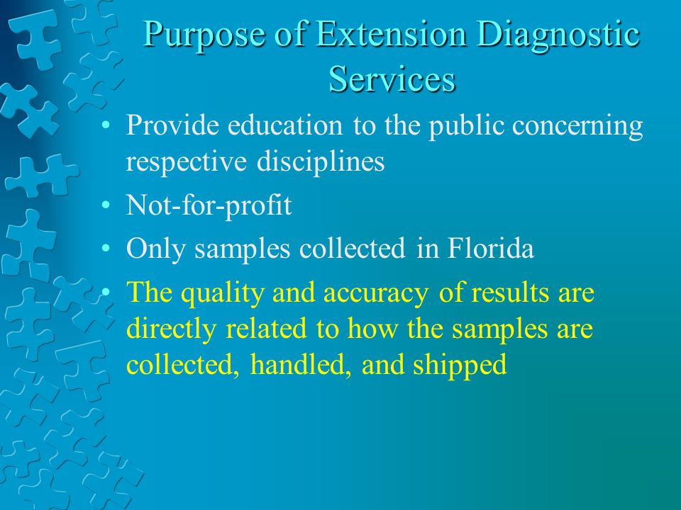 Purpose of Extension Diagnostic Services Provide education to the public concerning respective disciplines Not-for-profit Only samples collected in Florida The quality and accuracy of results are directly related to how the samples are collected, handled, and shipped