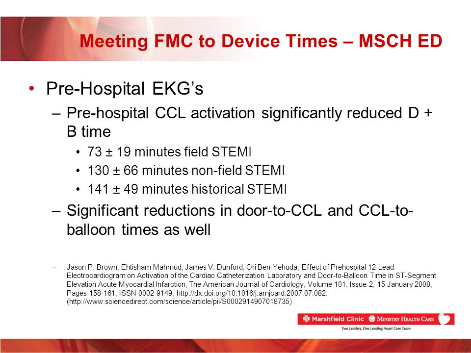 Meeting FMC to Device Times – MSCH ED Pre-Hospital EKGs –Pre-hospital CCL activation significantly reduced D + B time 73 ± 19 minutes field STEMI 130