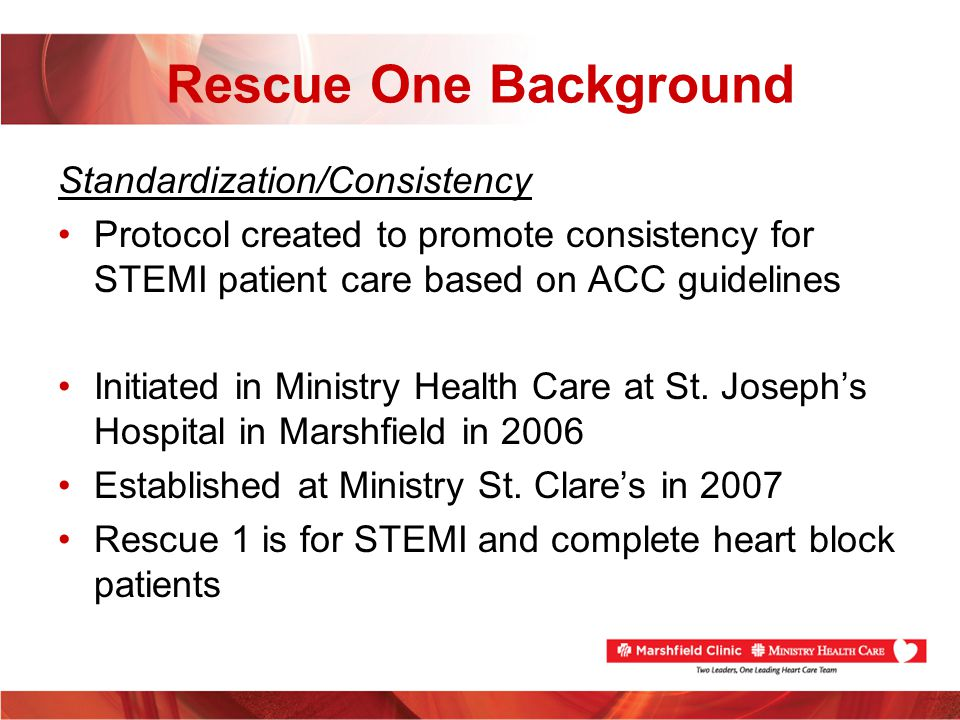 Meeting FMC to Device Times – MSCH ED Consistency –Rescue One protocol is a standard protocol agreed upon by all interventional cardiologist in system Every cardiologist may not completely agree to every aspect of protocol, every cardiologist is accepting of the protocol Protocol similar to protocol of other PCI centers protocol –Reduces confusion in ED –Reduces need to contact cardiologist prior to initiating therapies –Reduces impression of negative feedback
