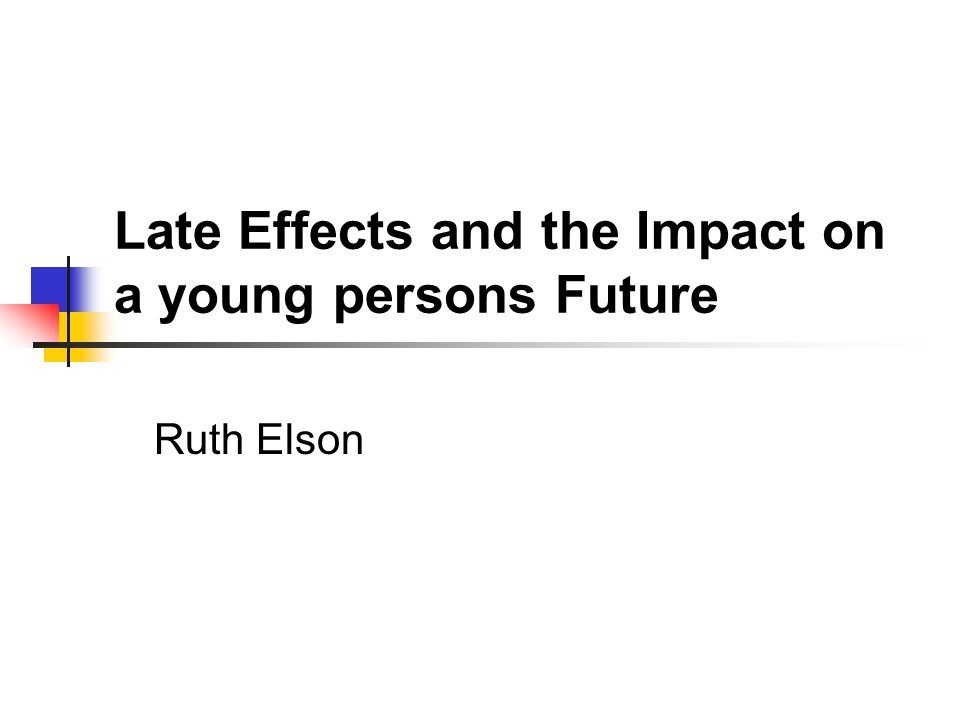 Late Effects and the Impact on a young persons Future Ruth Elson