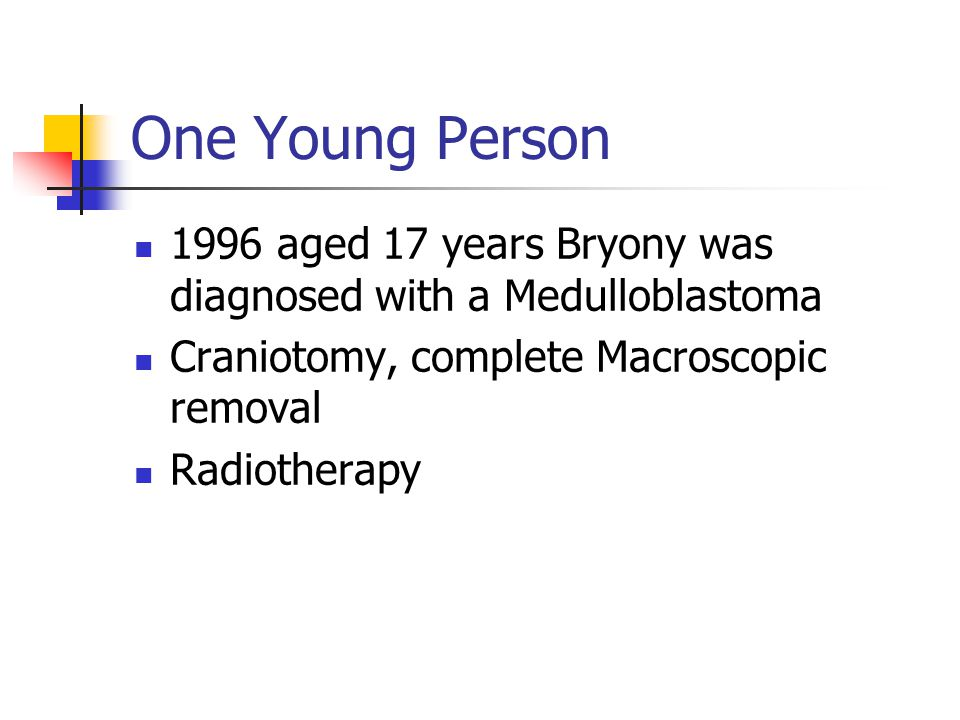One Young Person 1996 aged 17 years Bryony was diagnosed with a Medulloblastoma Craniotomy, complete Macroscopic removal Radiotherapy
