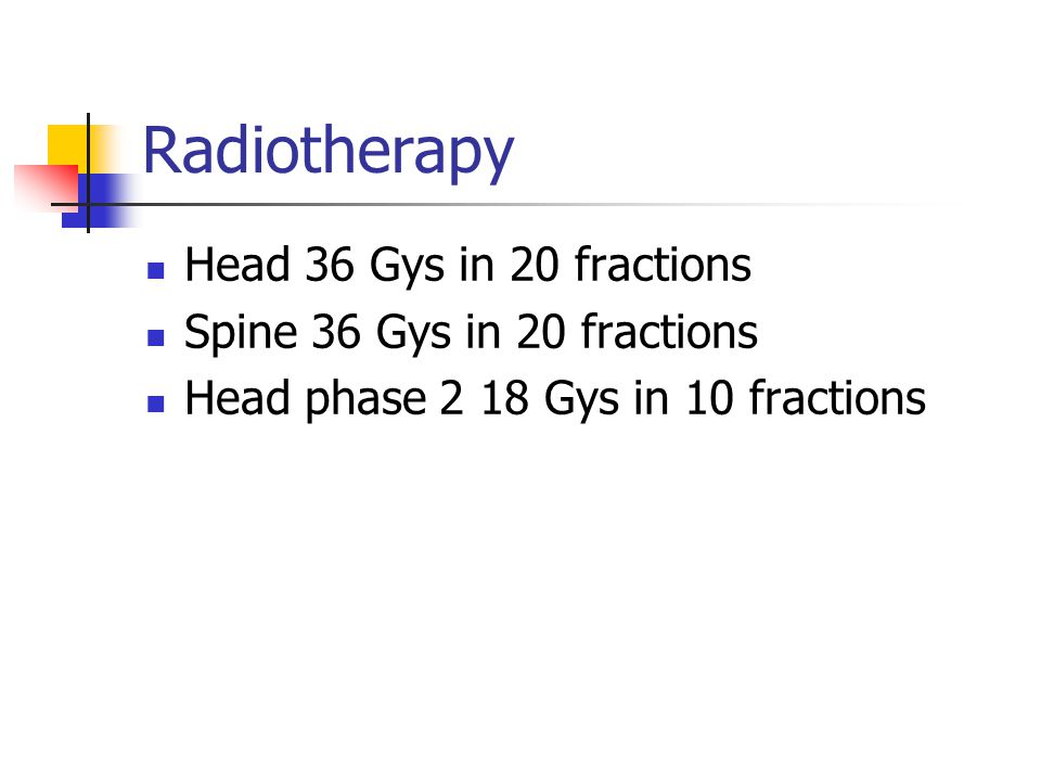 Head 36 Gys in 20 fractions Spine 36 Gys in 20 fractions Head phase 2 18 Gys in 10 fractions
