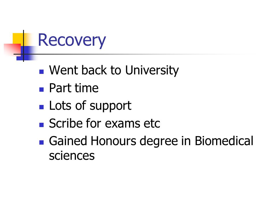 Recovery Went back to University Part time Lots of support Scribe for exams etc Gained Honours degree in Biomedical sciences