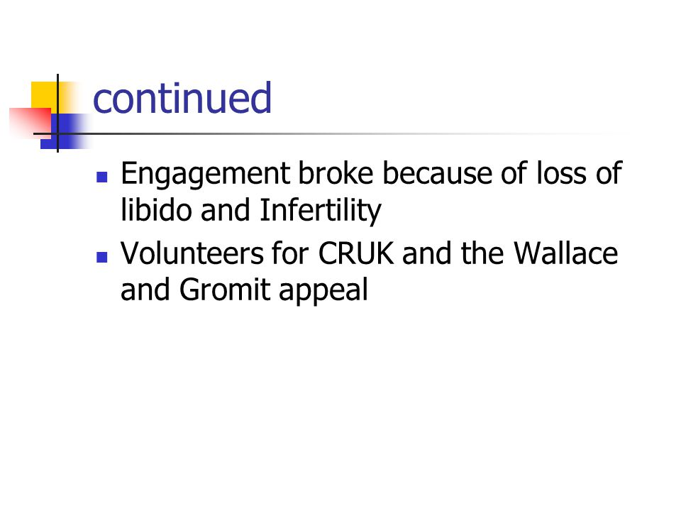 continued Engagement broke because of loss of libido and Infertility Volunteers for CRUK and the Wallace and Gromit appeal