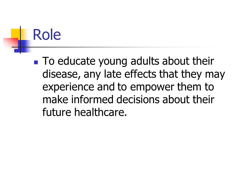Role To educate young adults about their disease, any late effects that they may experience and to empower them to make informed decisions about their future healthcare.