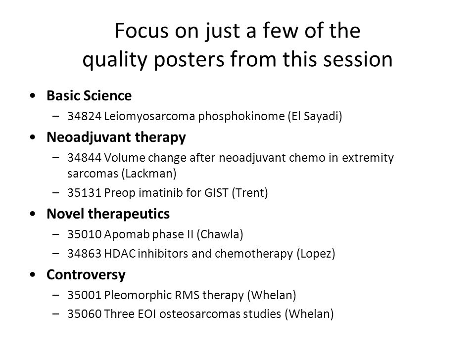 Focus on just a few of the quality posters from this session Basic Science –34824 Leiomyosarcoma phosphokinome (El Sayadi) Neoadjuvant therapy –34844 Volume change after neoadjuvant chemo in extremity sarcomas (Lackman) –35131 Preop imatinib for GIST (Trent) Novel therapeutics –35010 Apomab phase II (Chawla) –34863 HDAC inhibitors and chemotherapy (Lopez) Controversy –35001 Pleomorphic RMS therapy (Whelan) –35060 Three EOI osteosarcomas studies (Whelan)