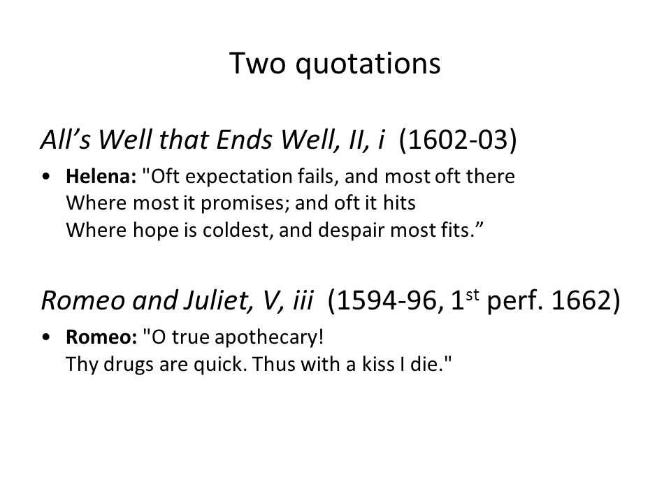 Two quotations Alls Well that Ends Well, II, i (1602-03) Helena: Oft expectation fails, and most oft there Where most it promises; and oft it hits Where hope is coldest, and despair most fits.