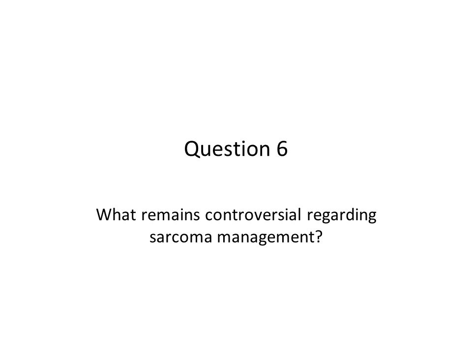 Question 6 What remains controversial regarding sarcoma management