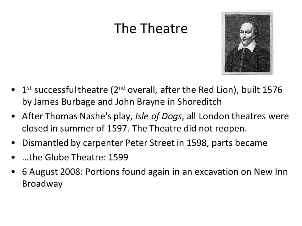 The Theatre 1 st successful theatre (2 nd overall, after the Red Lion), built 1576 by James Burbage and John Brayne in Shoreditch After Thomas Nashe s play, Isle of Dogs, all London theatres were closed in summer of 1597.