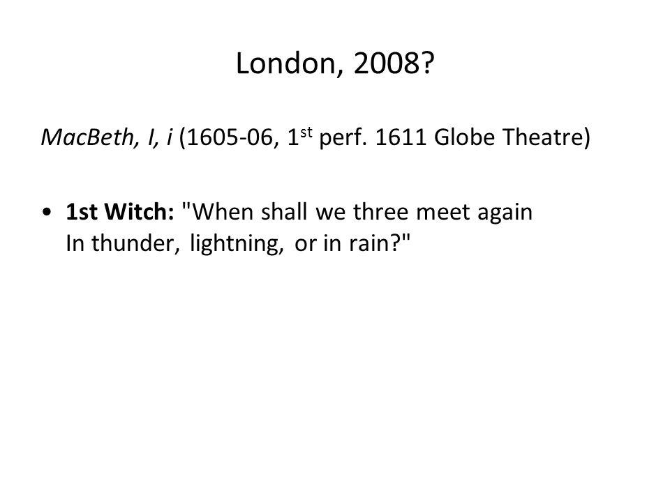 London, 2008. MacBeth, I, i (1605-06, 1 st perf.
