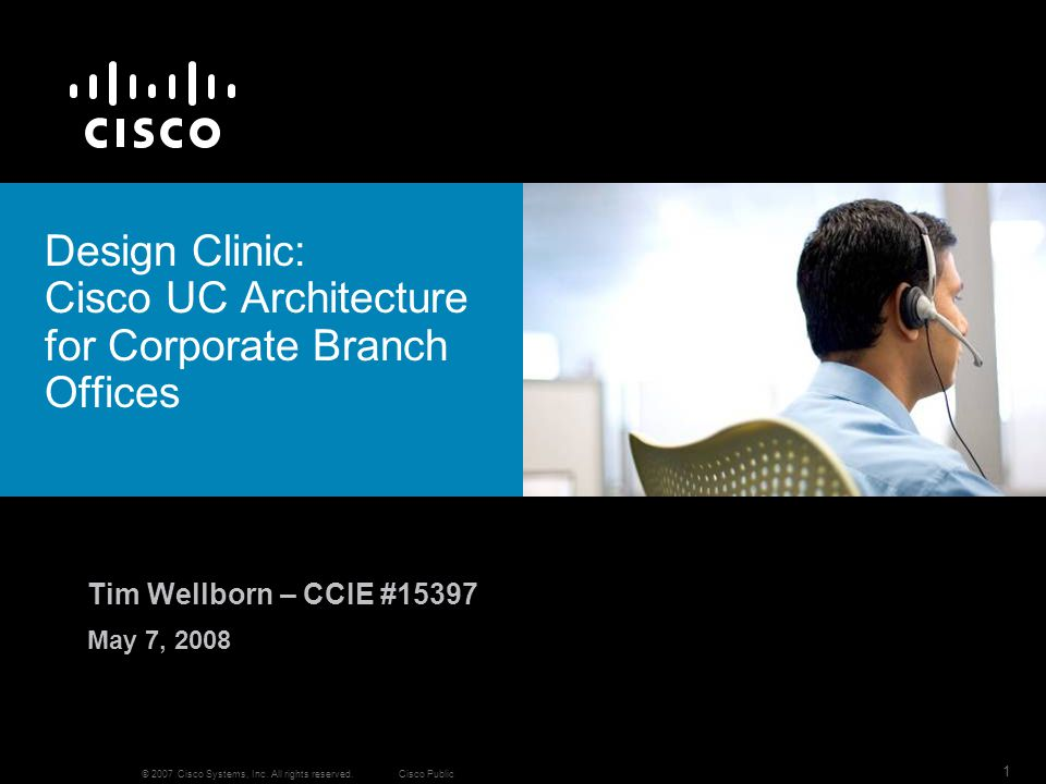 © 2007 Cisco Systems, Inc. All rights reserved.Cisco Public 1 Design Clinic: Cisco UC Architecture for Corporate Branch Offices Tim Wellborn – CCIE #1