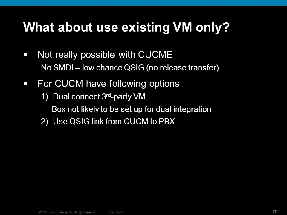 Cisco Public 28 © 2007 Cisco Systems, Inc. All rights reserved. What about use existing VM only? Not really possible with CUCME No SMDI – low chance Q