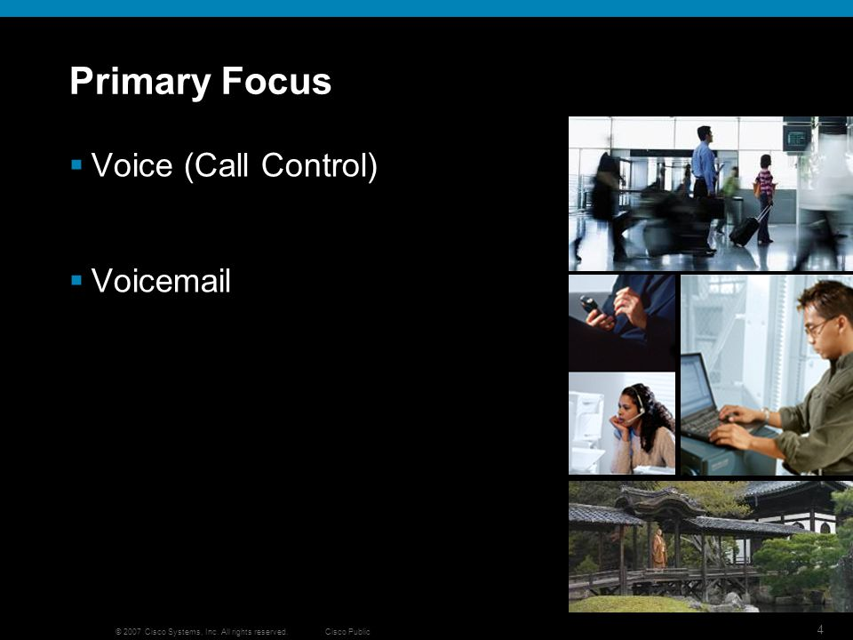 Cisco Public 4 © 2007 Cisco Systems, Inc. All rights reserved. Primary Focus Voice (Call Control) Voicemail