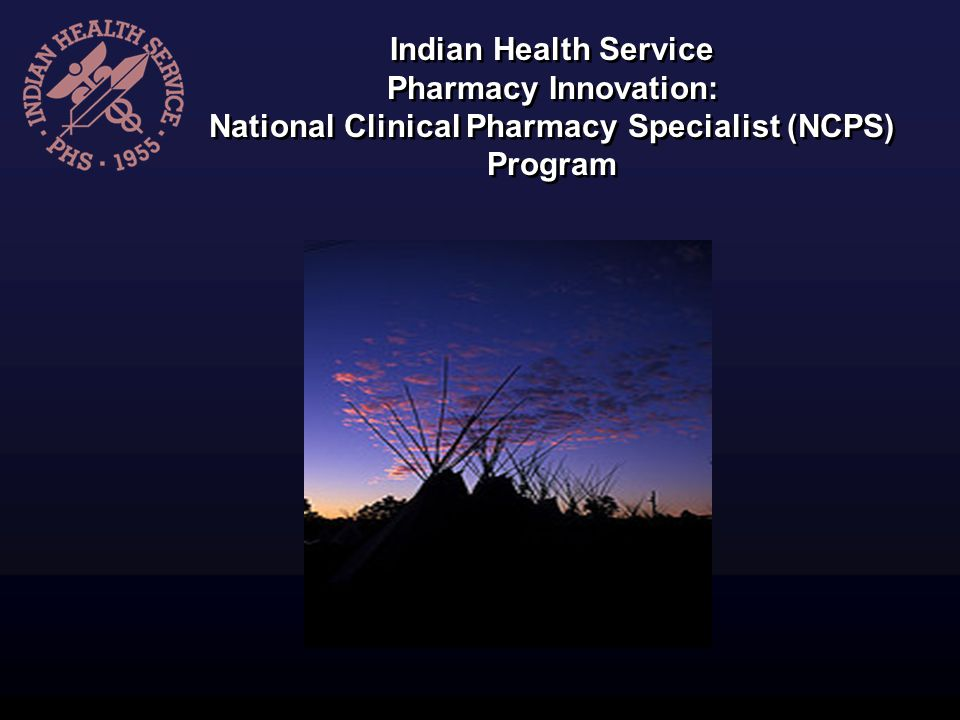 Indian Health Service Pharmacy Innovation: National Clinical Pharmacy Specialist (NCPS) Program Indian Health Service Pharmacy Innovation: National Cl