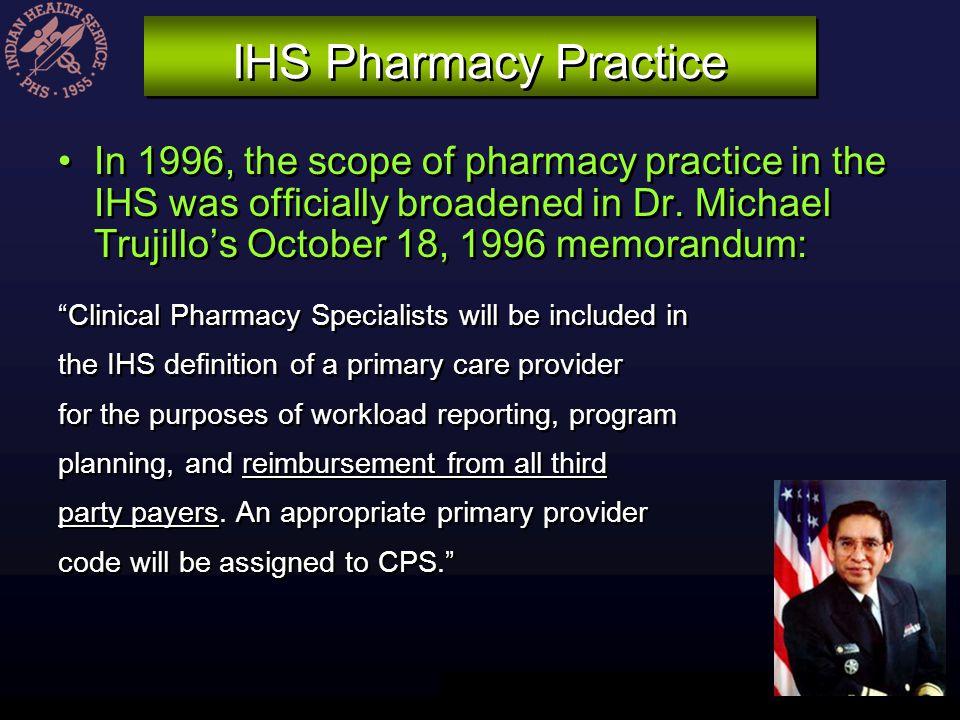 IHS Pharmacy Practice In 1996, the scope of pharmacy practice in the IHS was officially broadened in Dr. Michael Trujillos October 18, 1996 memorandum