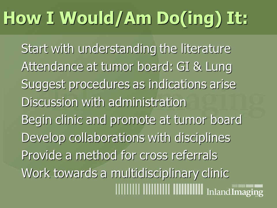 How I Would/Am Do(ing) It: Start with understanding the literature Attendance at tumor board: GI & Lung Suggest procedures as indications arise Discus